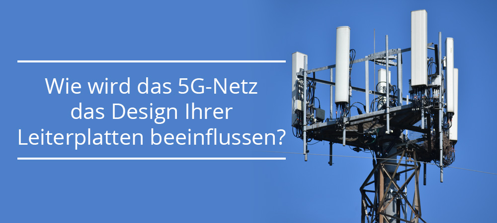Wie wird das 5G-Netz das Design Ihrer Leiterplatten beeinflussen?