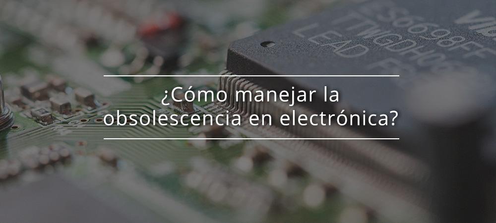 ¿Cómo manejar la obsolescencia en electrónica?