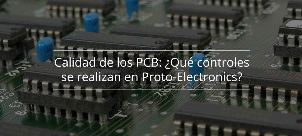 Calidad de los PCB: ¿Qué controles se realizan en Proto-Electronics?