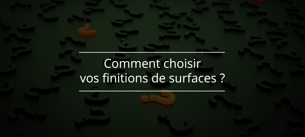 Comment choisir vos finitions de surfaces ?
