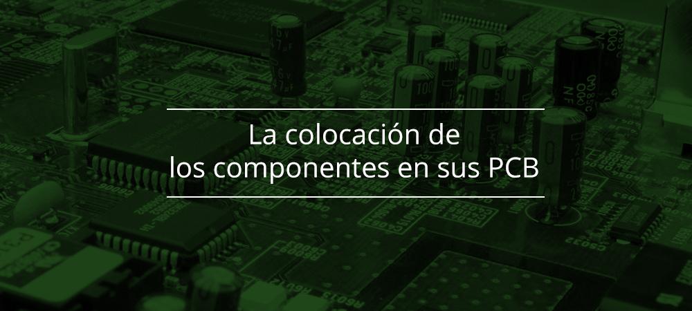 La colocación de los componentes en sus PCB: ¿por qué es tan importante?