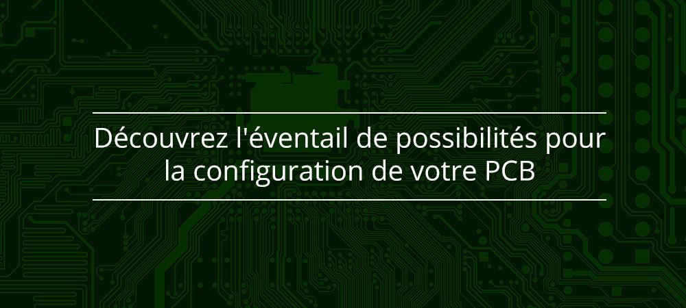 Découvrez l'éventail de possibilités pour la configuration de votre PCB
