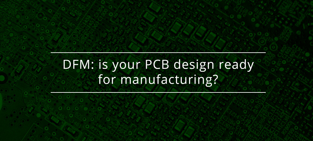 DFM: is your PCB design ready for manufacturing?