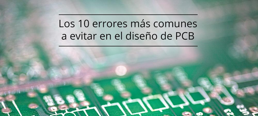 Los 10 errores más comunes a evitar en el diseño de PCB