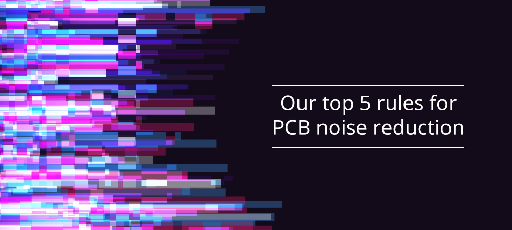 Our top 5 rules for PCB noise reduction
