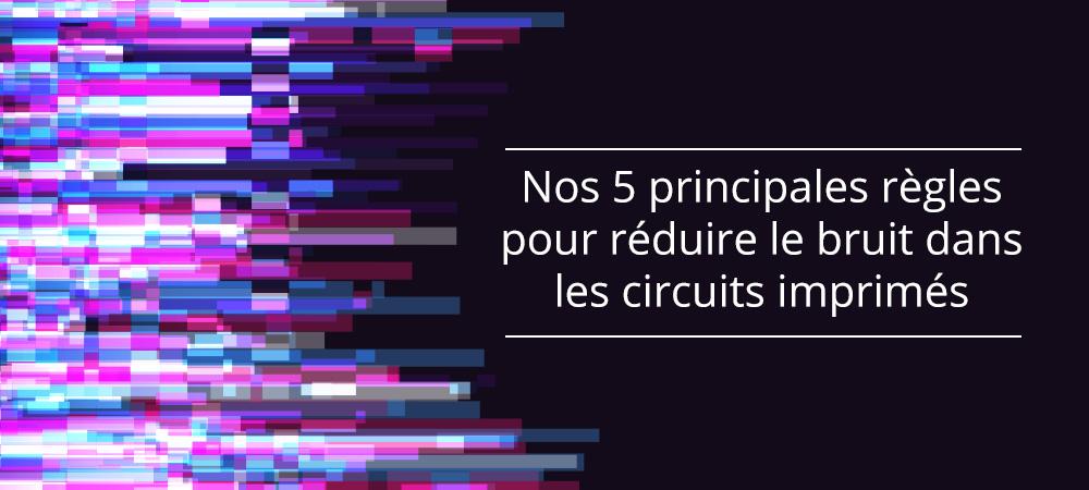 Nos 5 principales règles pour réduire le bruit dans les circuits imprimés (PCB)