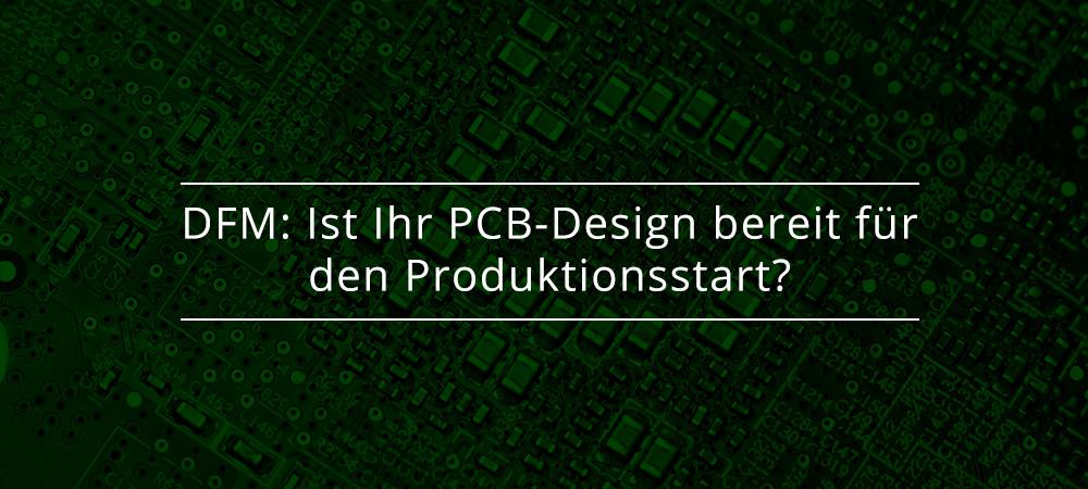 DFM: Ist Ihr PCB-Design bereit für den Produktionsstart?