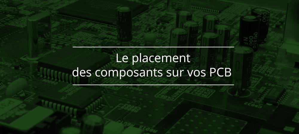 Le placement des composants sur vos PCB: pourquoi est-ce si important?