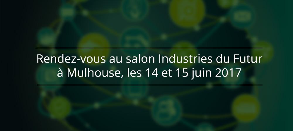 Rendez-vous au salon Industries du Futur à Mulhouse, les 14 et 15 juin 2017