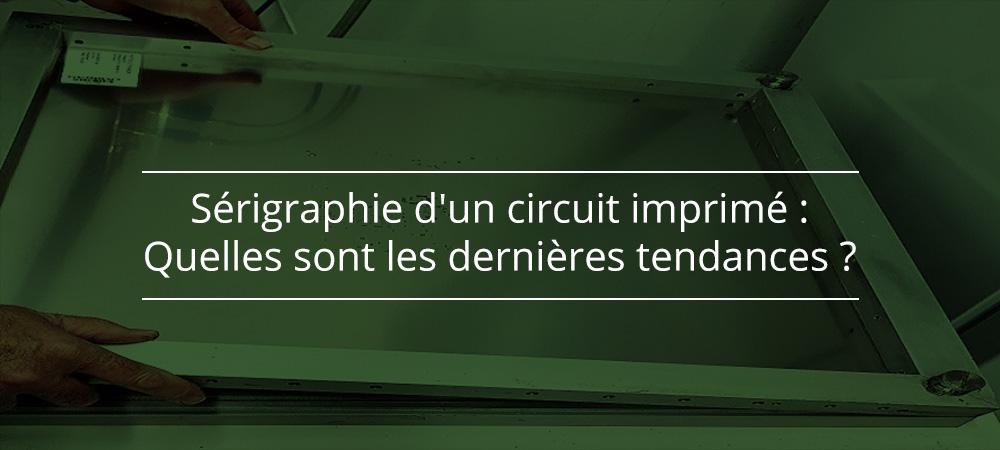 Sérigraphie d'un circuit imprimé : Quelles sont les dernières tendances ?