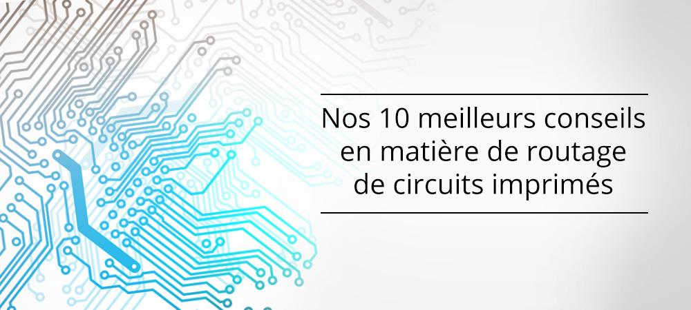 Nos 10 meilleurs conseils en matière de routage de circuits imprimés